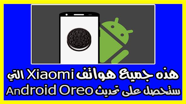 هذه جميع هواتف Xiaomi التي ستحصل على تحديث Android Oreo و Android Pie
