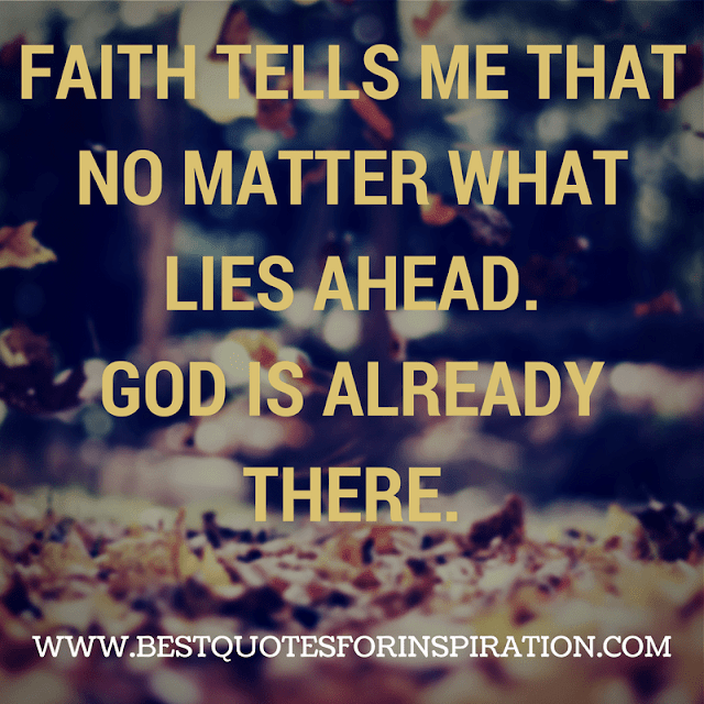 FAITH TELLS ME THAT NO MATTER WHAT LIES AHEAD. GOD IS ALREADY THERE.