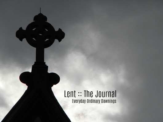 Everyday Ordinary Dawnings: Lent :: The Journal