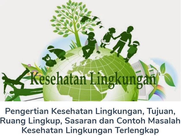 Pengertian Kesehatan Lingkungan, Tujuan, Ruang Lingkup, Sasaran dan Contoh Masalah Kesehatan Lingkungan Terlengkap