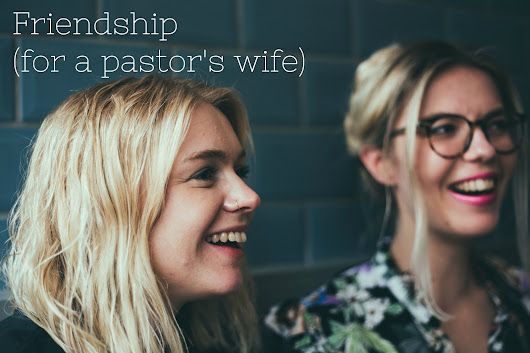 Friendship and the Pastor's Wife: A Healthy Perspective