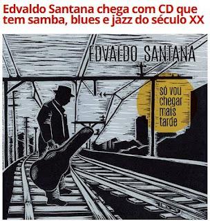 http://g1.globo.com/musica/blog/mauro-ferreira/post/edvaldo-santana-chega-com-cd-que-tem-samba-blues-e-jazz-do-seculo-xx.html