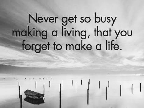 Never get so busy making a living, that you forget to make a life.