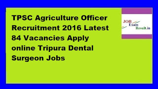 TPSC Agriculture Officer Recruitment 2016 Latest 84 Vacancies Apply online Tripura Dental Surgeon Jobs