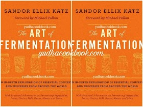 THE ART OF FERMENTATION : An In Depth Exploration Of Essential Concept And Processes From Around The World