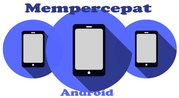 cara mempercepat kinerja ponsel android