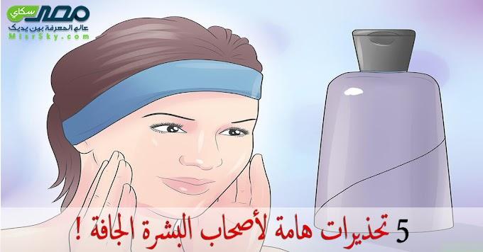 5 تحذيرات هامة لأصحاب البشرة الجافة !