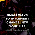 Small Ways to Implement Change Into Your Life
