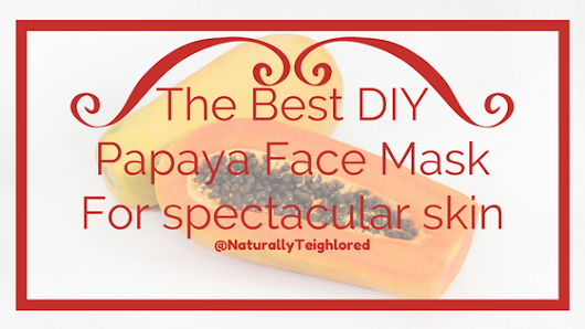 NaturallyTeighlored: The Best DIY Papaya Face Mask that Will Give You Spectacular Skin