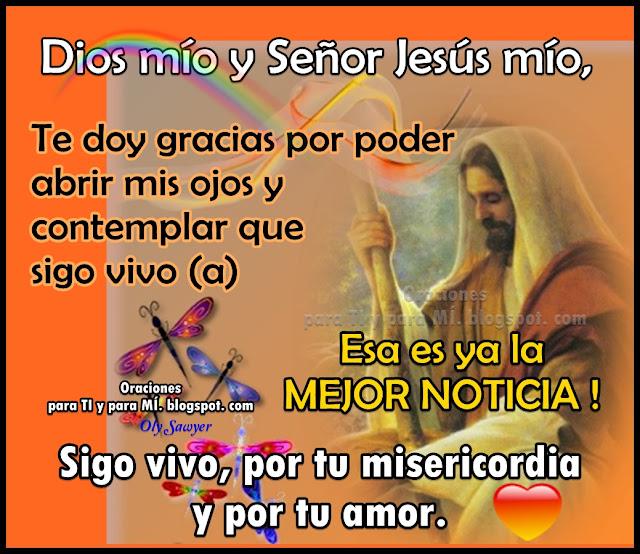 Dios mío y Señor Jesús mío,  te doy gracias por poder abrir mis ojos  y contemplar que sigo vivo(a).  Esa es ya la mejor noticia.  Sigo vivo, por tu misericordia  y por tu amor.