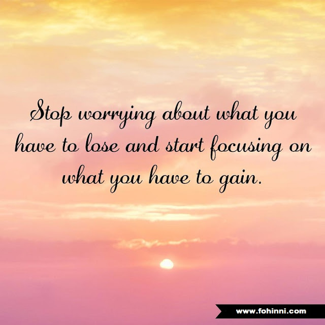 Stop Worrying Abut What You Have to lose and start Focusing on what you have to gain.
