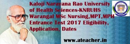 Kaloji Narayana Rao University of Health Sciences-KNRUHS Warangal MSc Nursing,MPT/MPH Entrance Test 2017 Eligibility, Application, Dates