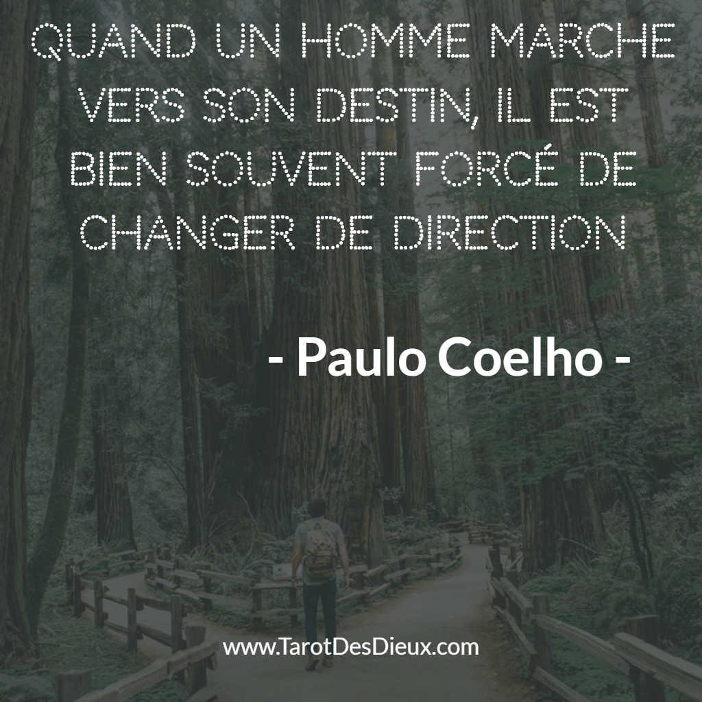 La citation de Paulo Coelho : quand un homme marche vers son destin, il est bien souvent obligé de changer de direction.