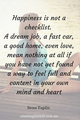 """Happiness is not a checklist. A dream job, a fast car, a good home, even love, mean nothing at all if you have not yet found a way to feel full and content in your own mind and heart."" Beau Taplin"