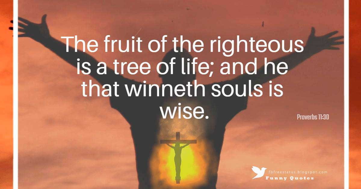 """The fruit of the righteous is a tree of life; and he that winneth souls is wise.""― Proverbs 11:30"