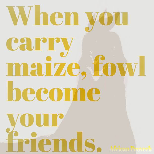 When you carry maize, fowl become your friends Ewe African  Proverb teaches be careful who you call your friend.