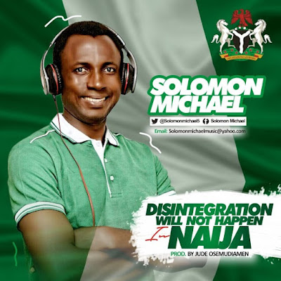 Music: Solomon Michael – Disintegration Will Not Happen In Naija