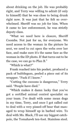 """""""Cutting the cocoons is dangerous,"""" Terry said. """"People have died."""" """"Which makes it damn lucky that you've got a certified animal control specialist on your team. I've dealt with some mean dogs in my time, Terry, and once I got called out to deal with a very pissed-off bear that managed to wrap himself up in barbed wire. To deal with Ms. Black, I'll use my biggest catch-pole, the Tomahawk ten-foot. Stainless steel."""