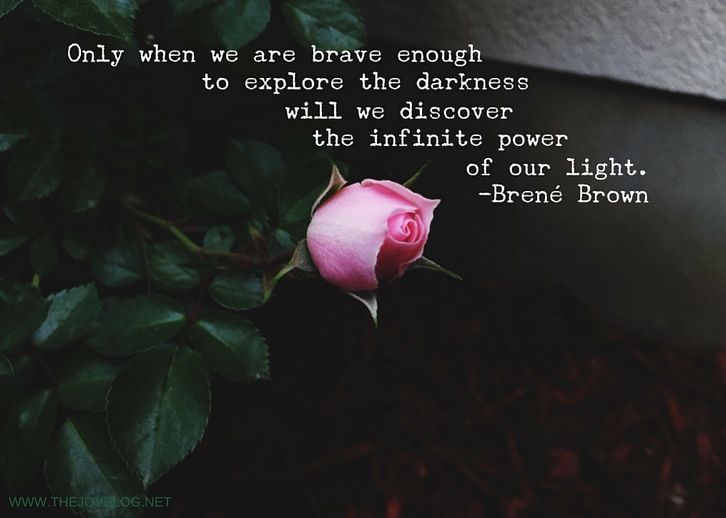 """Only when we are brave enough to explore the darkness will we discover the infinite power of our light."" -Brené Brown // WWW.THEJOYBLOG.NET"
