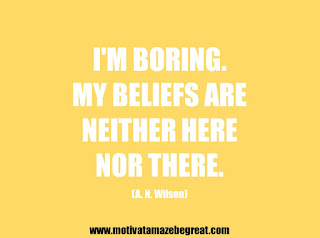 "Featured in our 25 Inspirational Quotes About Beliefs article: ""I'm boring. My beliefs are neither here nor there."" - A. N. Wilson"