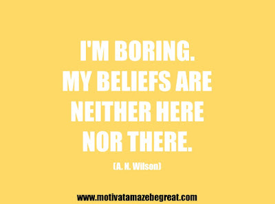 """25 Belief Quotes For Self-Improvement And Success: """"I'm boring. My beliefs are neither here nor there."""" - A. N. Wilson"""