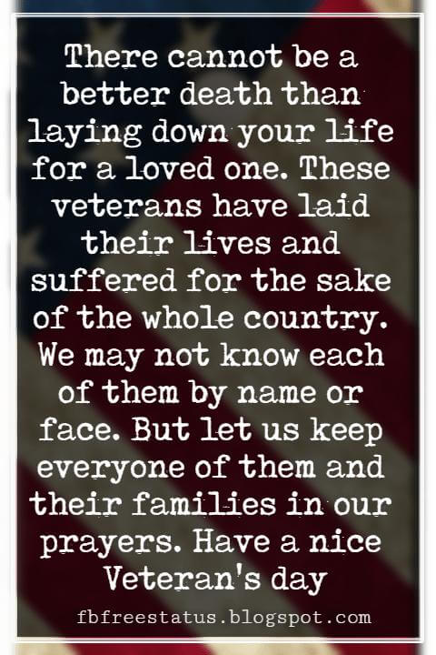 Veterans Day Quotes, Veterans Day Messages, There cannot be a better death than laying down your life for a loved one. These veterans have laid their lives and suffered for the sake of the whole country. We may not know each of them by name or face. But let us keep everyone of them and their families in our prayers. Have a nice Veteran's day