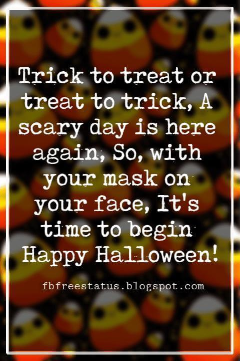 Halloween Messages, Happy Halloween Message, Trick to treat or treat to trick, A scary day is here again, So, with your mask on your face, It's time to begin Happy Halloween!