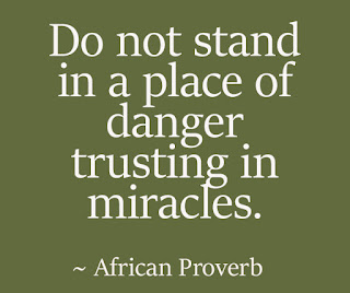 Do not stand in a place of danger trusting in miracles. ~ African Proverb