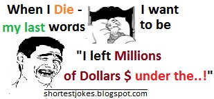 funny quotes where a man is imagining when I die I want leave my family in a suspense and I will say last words - I am leaving millions of dollars under my