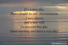 Inspirational Good Morning: It's new day, there should be new determination, a new desire, and a new will, to succeed this day good morning and have a nice day!