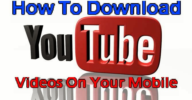Download Youtube Videos On Mobile Phone 2014