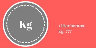 1 Liter berapa Kg (Liter ke Kilogram) ?