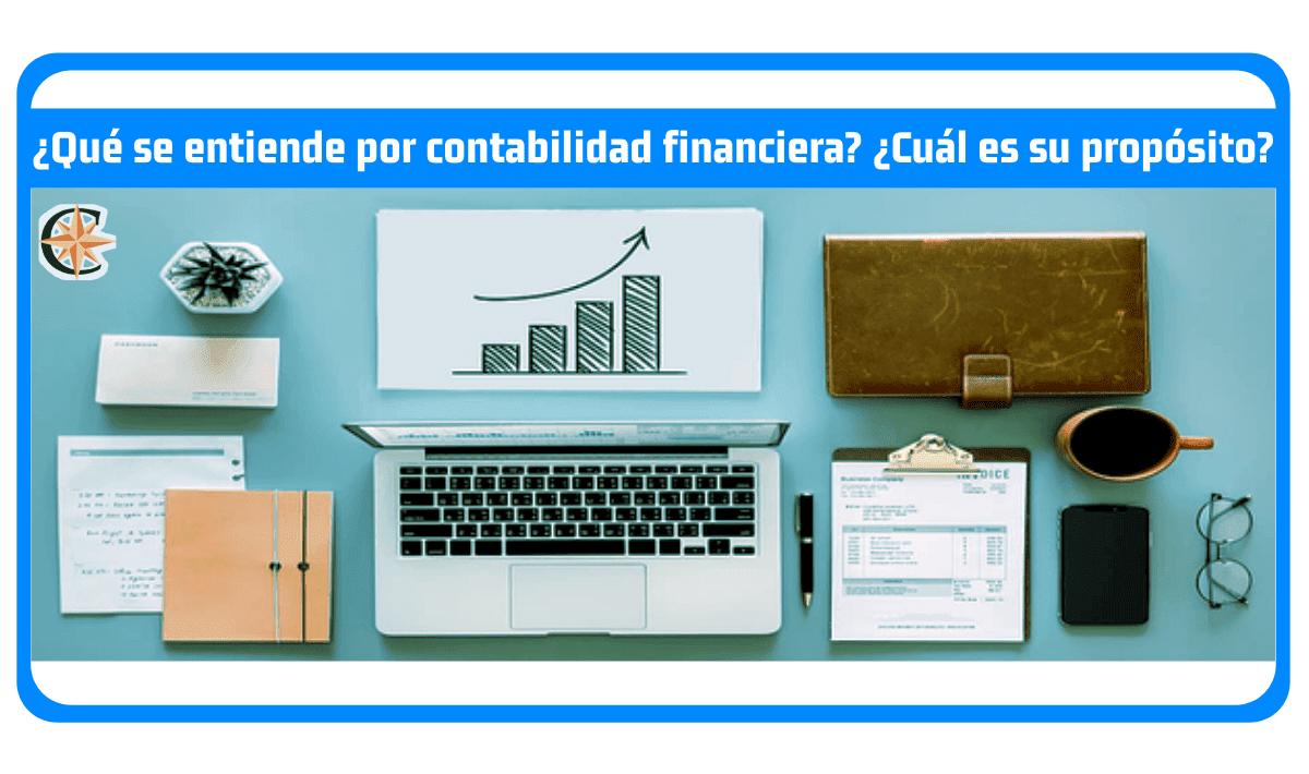 ¿Qué se entiende por contabilidad financiera? ¿Cuál es su propósito?