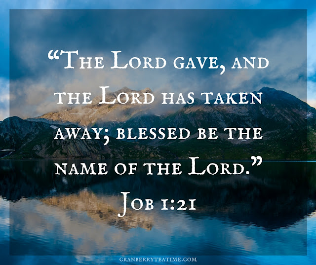 """The LORD gave, and the LORD has taken away; blessed be the name of the LORD."" Job 1:21"