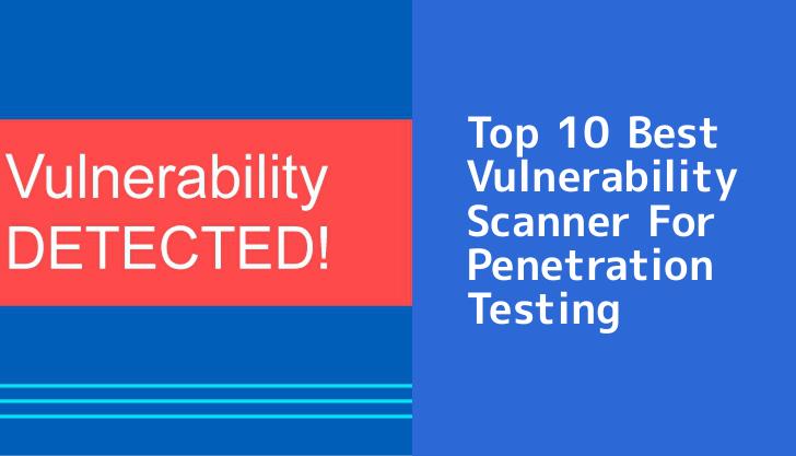 Top 10 Best Vulnerability Scanner For Penetration Testing – 2019
