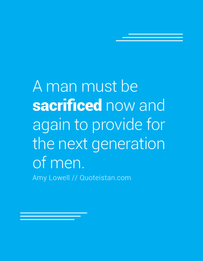 A man must be sacrificed now and again to provide for the next generation of men.