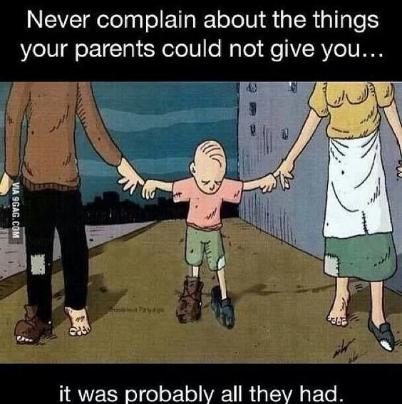 Never complain about the things your parents could not give you.... it was probably all they had.