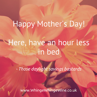 Happy Mother's Day, here - have an hour less in bed - those daylight savings bastards