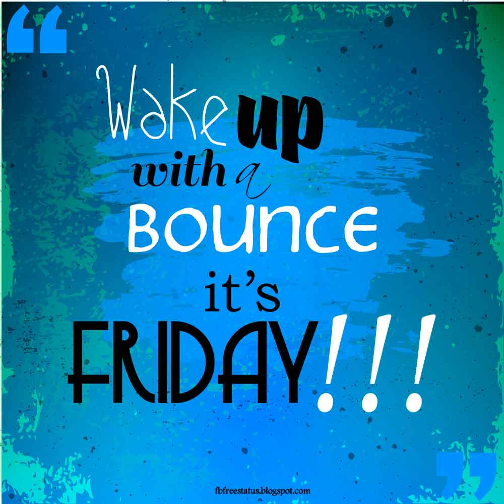 Wake up with a bounce, it's Friday.