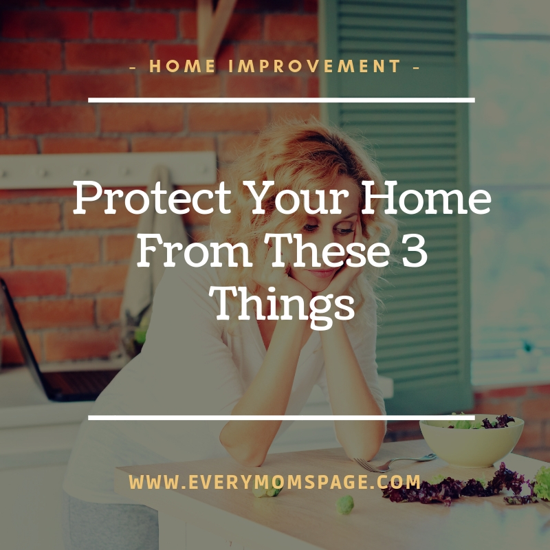Protect Your Home From These 3 Things
