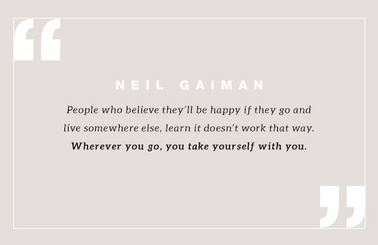 People who believe they'll be happy if they go and live somewhere else, learn it doesn't work that way. Wherever you go, you take yourself with you. Quote by Neil Gaiman