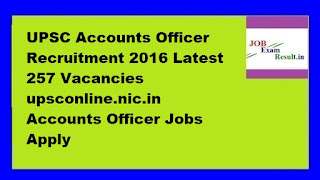 UPSC Accounts Officer Recruitment 2016 Latest 257 Vacancies upsconline.nic.in Accounts Officer Jobs Apply