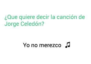 Significado de la canción Yo No Merezco Jorge Celedón.