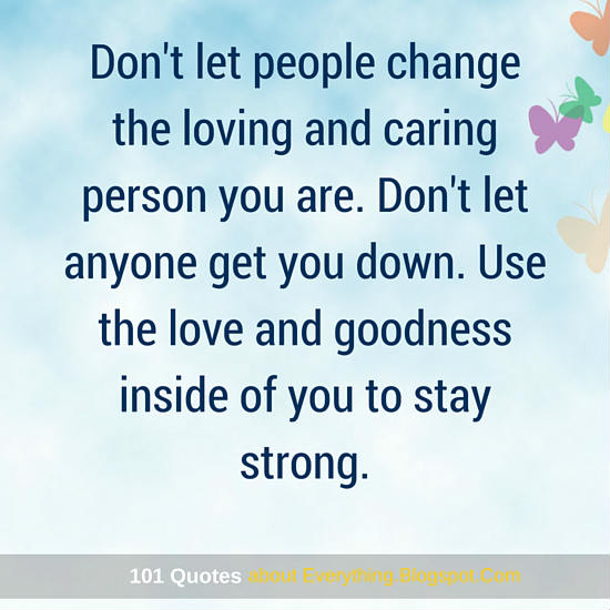 Dont Let People Change The Loving And Caring Person You Are Use