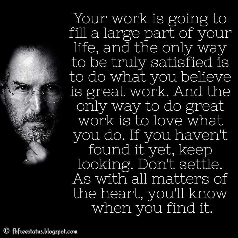 Steve Jobs Quote: Your work is going to fill a large part of your life, and the only way to be truly satisfied is to do what you believe is great work. And the only way to do great work is to love what you do. If you haven't found it yet, keep looking. Don't settle. As with all matters of the heart, you'll know when you find it.
