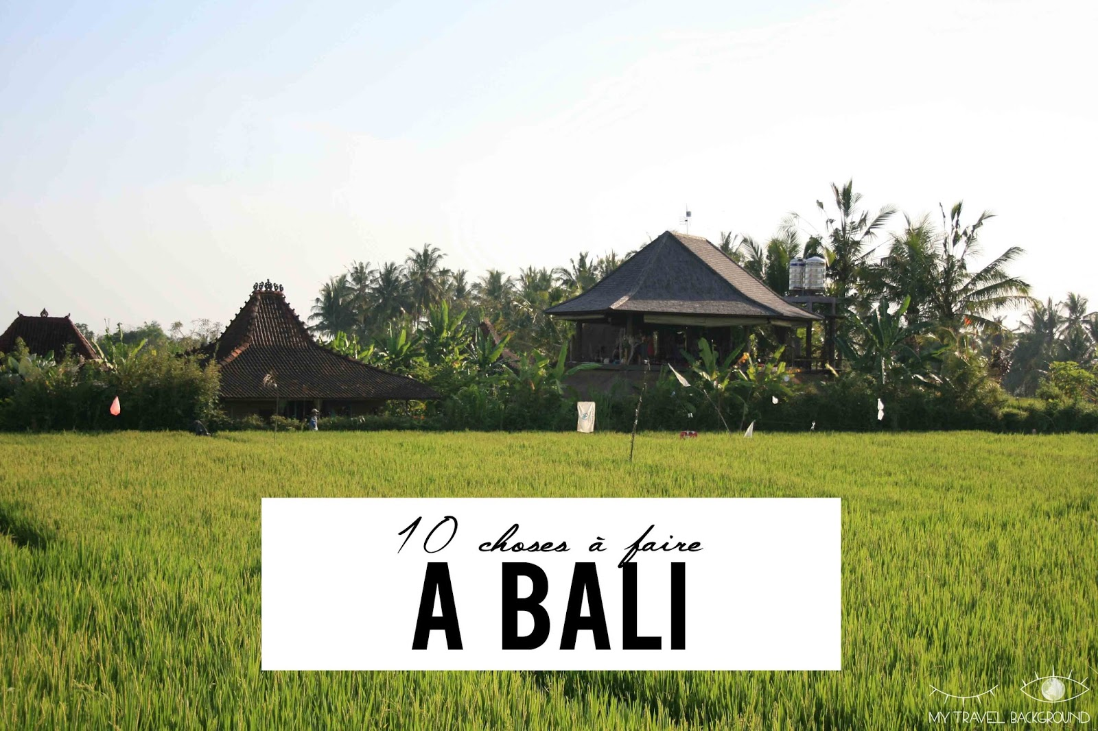 My Travel Background : 10 choses à faire à Bali