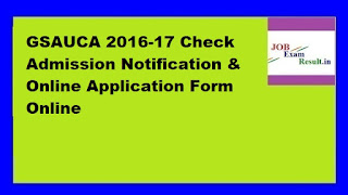 GSAUCA 2016-17 Check Admission Notification & Online Application Form Online