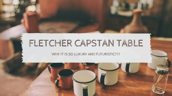Interesting Facts about Fletcher Capstan Table