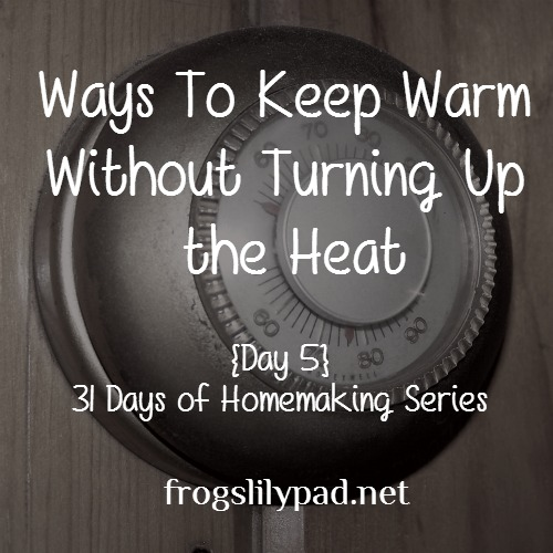 Ways to Keep Warm Without Turning Up the Heat and Save Money. Day 5 in the 31 Days of Homemaking Series. Today is about staying warm and saving money while trying not to burn up in heating costs. frogslilypad.net