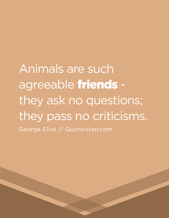 Animals are such agreeable friends - they ask no questions; they pass no criticisms.